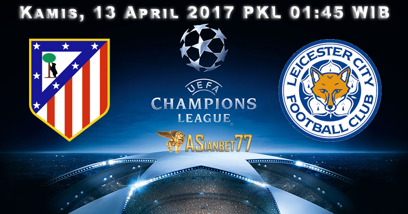 Prediksi Bola : Atletico Madrid Vs Leicester City 13 April 2017